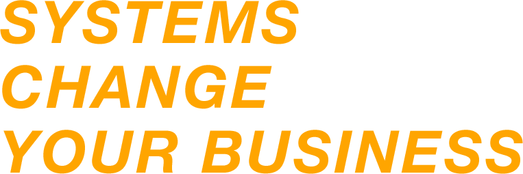 SYSTEMS CHANGE YOUR BUSINESS